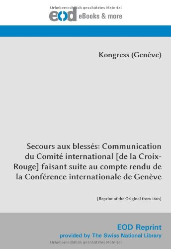 Secours aux blessés: Communication du Comité international [de la Croix-Rouge] faisant suite au compte rendu de la Conférence internationale de Genève: [Reprint of the Original from 1864] par International Committee of the Red Cross