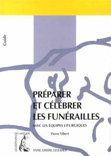 Préparer et célébrer les funérailles : Avec les équipes liturgiques par Pierre Vibert
