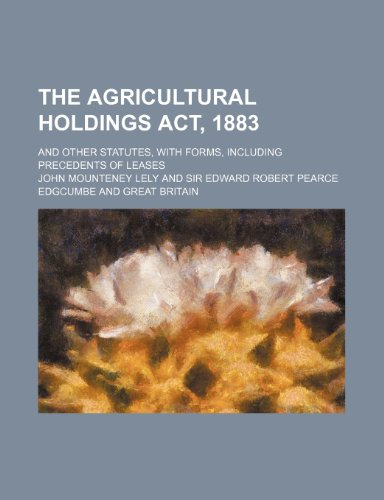 The Agricultural Holdings Act, 1883; and other statutes, with forms, including precedents of leases