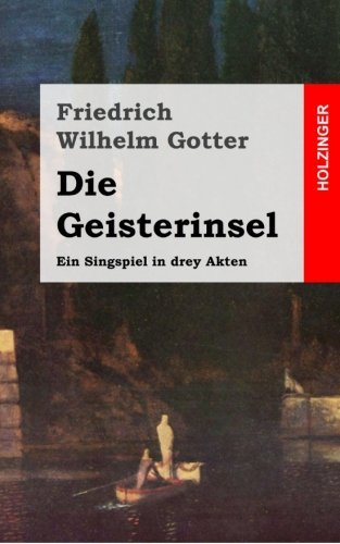 Die Geisterinsel: Ein Singspiel in drey Akten by Friedrich Wilhelm Gotter (2013-02-13)