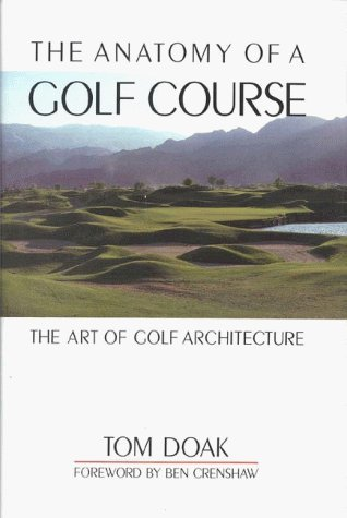 The Anatomy of a Golf Course: The Art of Golf Architecture by Ben Crenshaw (Foreword), Tom Doak (8-Feb-2002) Hardcover