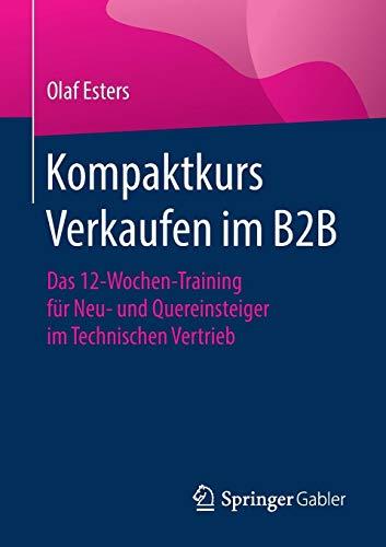 Kompaktkurs Verkaufen im B2B: Das 12-Wochen-Training für Neu- und Quereinsteiger im Technischen Vertrieb