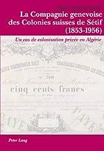 La Compagnie Genevoise Des Colonies Suisses de Sétif (1853-1956) - Un Cas de Colonisation Privée En Algérie de Claude Lutzelschwab