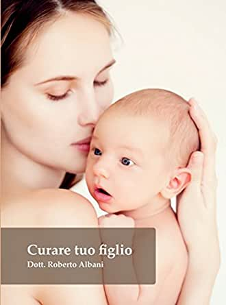Curare Tuo Figlio Le Guide Di Roberto Albani Vol 2 Italian Edition Ebook Albani Roberto Amazon De Kindle Shop