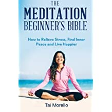The Meditation Beginner's Bible: How To Meditate To Relieve Stress, Find Inner Peace and Live Happier by Tai Morello (2016-02-03)