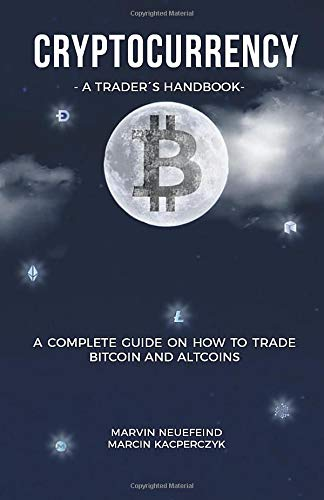 Cryptocurrency - A Trader\'s Handbook: A Complete Guide On How To Trade Bitcoin And Altcoins