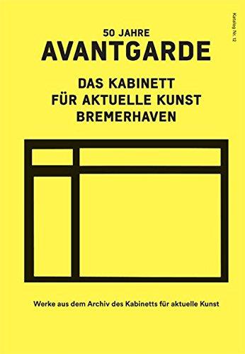 50 Jahre Avantgarde. Das Kabinett für aktuelle Kunst Bremerhaven: Werke aus dem Archiv des Kabinetts für aktuelle Kunst - Kunst-kabinett