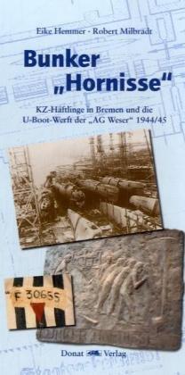 """Bunker """"Hornisse"""": KZ-Häftlinge in Bremen und die U-Boot-Werft der """"AG Weser"""" 1944/45"""