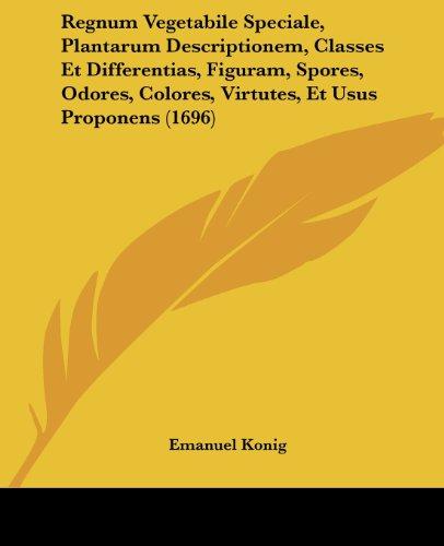 Regnum Vegetabile Speciale, Plantarum Descriptionem, Classes Et Differentias, Figuram, Spores, Odores, Colores, Virtutes, Et Usus Proponens (1696)