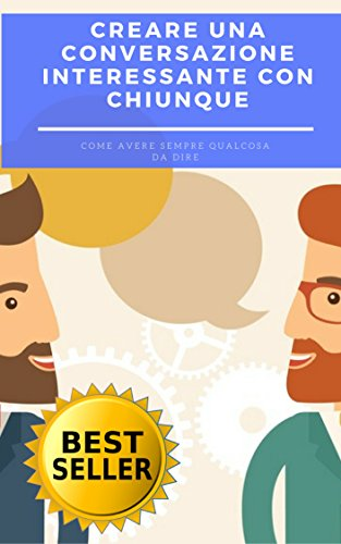 Creare una conversazione interessante con chiunque: Come avere sempre qualcosa da dire ovvero i trucchi di un conversatore vincente
