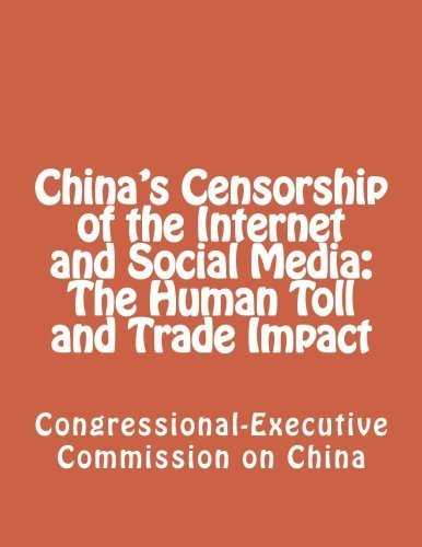 China's Censorship of the Internet and Social Media: The Human Toll and Trade Impact by Congressional-Executive Commission on China (2012-11-02)