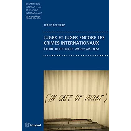 Juger et juger encore les crimes internationaux: Étude du principe ne bis in idem (Organisation internationale et relations internationales t. 74)