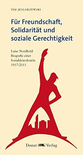 Für Freundschaft, Solidarität und soziale Gerechtigkeit: Luise Nordhold - Biografie einer Sozialdemokratin 1917-2017