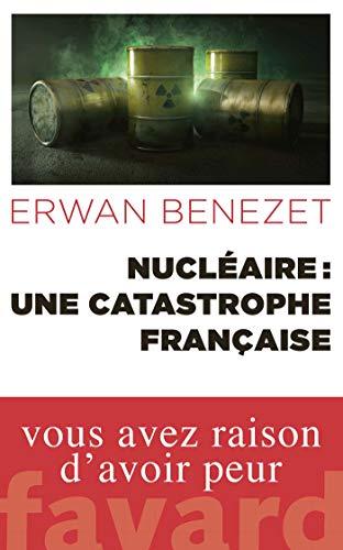 Nucléaire : une catastrophe française par Erwan Benezet