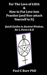For The Love of Lilith & How to Put Love into Practice: (and Non-attach Yourself To It): Volume 1 (Quick Guides to Ancient Wisdom) by Paul C Burr PhD (2014-07-07)