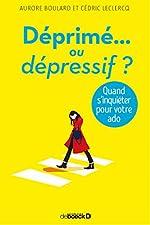 Déprimé ou dépressif ? Quand s'inquiéter pour votre ado de Aurore Boulard