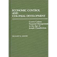 Economic Control and Colonial Development: Crown Colony Financial Management in the Age of Joseph Chamberlain (Contributions in Comparative Colonial Studies) by Richard M. Kesner (1981-12-21)