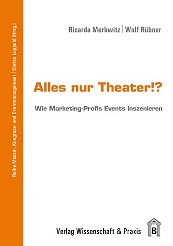 Alles nur Theater!?: Wie Marketing-Profis Events inszenieren (Messe-, Kongress- und Eventmanagement)