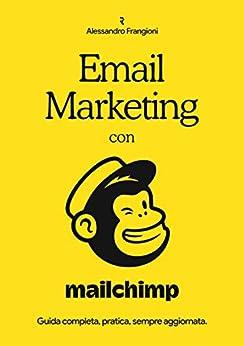 Email Marketing con Mailchimp: Guida completa, pratica, sempre aggiornata di [Frangioni, Alessandro]