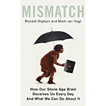 Mismatch: How Our Stone Age Brain Deceives Us Every Day (And What We Can Do About It)