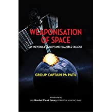 Weaponisation of Space: An Inevitable Reality and Plausible Fallout: An Inevitable Reality and Plausible Fallout (First) (English Edition)