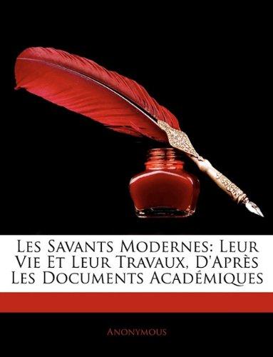 Les Savants Modernes: Leur Vie Et Leur Travaux, D'après Les Documents Académiques