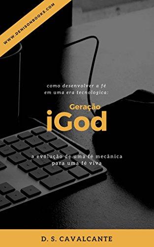 Geração iGod: como desenvolver a fé em uma era tecnológica: a evolução de uma fé mecânica para uma fé viva (Portuguese Edition) por D. S. Cavalcante