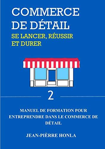 COMMERCE DE DÉTAIL - SE LANCER, RÉUSSIR ET DURER: Manuel de formation pour entreprendre dans commerce de détail (Volume t. 2) par Jean-Pièrre Honla