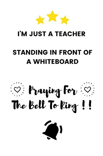 Bell Plaque (I'm Just A Teacher Standing In Front Of A Whiteboard Praying For The Bell To Ring: Funny Bored Teacher Appreciation Gift - Lined Notebook (6