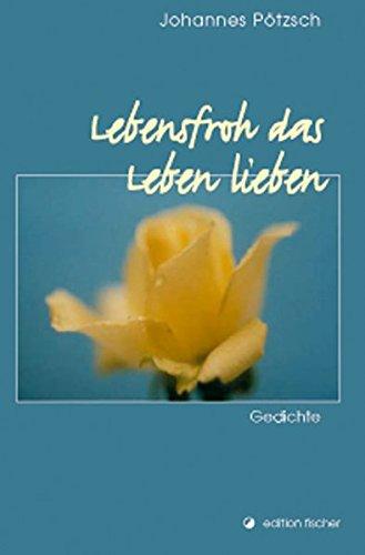 Lebensfroh das Leben lieben: Gedichte (edition fischer)
