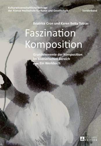 Faszination Komposition: Grundelemente der Komposition im bildnerischen Bereich - Ein Werkbuch - 2., unveränderte Auflage (Kulturwissenschaftliche ... für Kunst und Gesellschaft, Band 11)