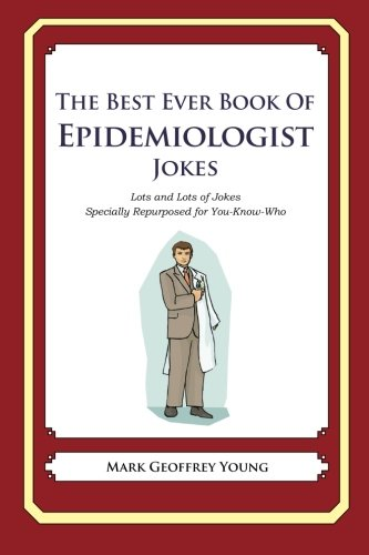 The Best Ever Book of Epidemiologist Jokes: Lots and Lots of Jokes Specially Repurposed for You-Know-Who