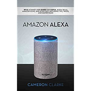 Amazon Alexa: 2018 Ultimate User Guide For Alexa