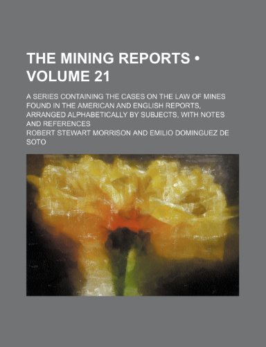 The Mining Reports (Volume 21); A Series Containing the Cases on the Law of Mines Found in the American and English Reports, Arranged Alphabetically by Subjects, With Notes and References