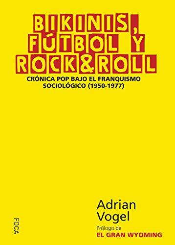 BIKINIS, FÚTBOL Y ROCK & ROLL. Crónica pop bajo el franquismo sociológico (1950-1977) (Investigación nº 151) por ADRIAN VOGEL