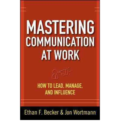 [(Mastering Communication at Work: How to Lead, Manage, and Influence)] [by: Ethan F. Becker]