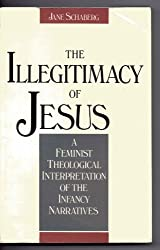 The Illegitimacy of Jesus: A Feminist Theological Interpretation of the Infancy Narratives by Jane Schaberg (1990-05-02)