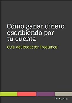 Cómo ganar dinero escribiendo por tu cuenta: Guía del redactor freelance de [Garcia, Roger]