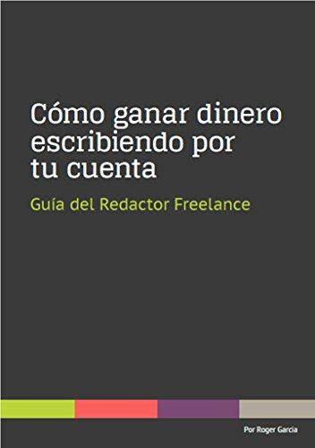 Cómo ganar dinero escribiendo por tu cuenta: Guía del redactor freelance por Roger Garcia