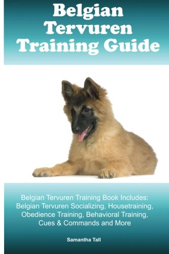 Belgian Tervuren Training Guide Belgian Tervuren Training Book Includes: Belgian Tervuren Socializing, Housetraining, Obedience Training, Behavioral Training, Cues & Commands and More