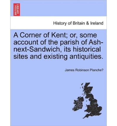A Corner of Kent; Or, Some Account of the Parish of Ash-Next-Sandwich, Its Historical Sites and Existing Antiquities. (Paperback) - Common