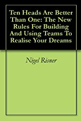 Ten Heads Are Better Than One: The New Rules For Building And Using Teams To Realise Your Dreams