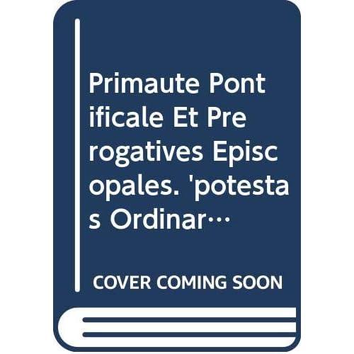 Primaute Pontificale Et Prerogatives Episcopales. 'potestas Ordinaria' Au Concile Du Vatican