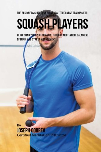The Beginners Guidebook To Mental Toughness Training For Squash Players: Perfecting Your Performance Through Meditation, Calmness Of Mind, And Stress Management por Joseph Correa (Certified Meditation Instructor)