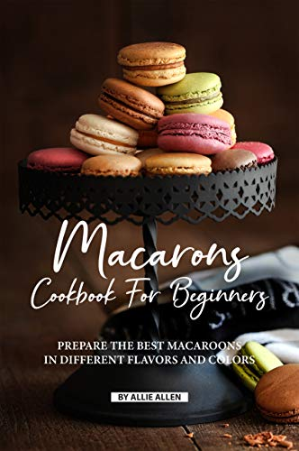 Macarons Cookbook for Beginners: Prepare the Best Macaroons in Different Flavors and Colors (English Edition) -
