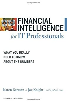 Financial Intelligence for IT Professionals: What You Really Need to Know About the Numbers by [Berman, Karen, Knight, Joe, Case, John]