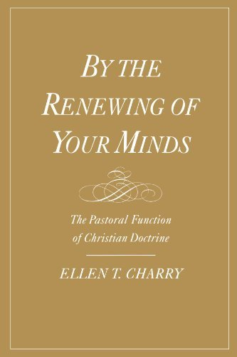 By the Renewing of Your Minds: The Pastoral Function of Christian Doctrine by Ellen T. Charry (February 18,2003)