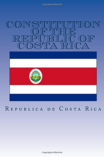 Republica De Costa Rica (Constitution of the Republic of Costa Rica: Constitucion Politca De La Republica de Costa Rica)