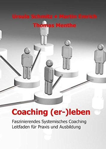 Coaching (er-)leben: Faszinierendes Systemisches Coaching - Leitfaden für Praxis und Ausbildung