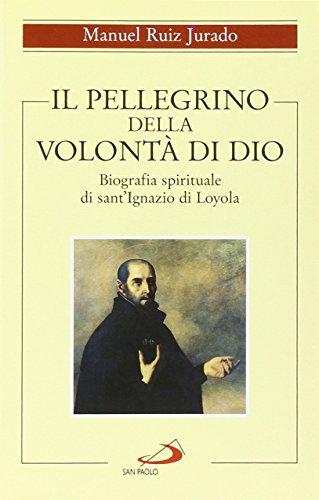 Il pellegrino della volont di Dio. Biografia spirituale di sant'Ignazio di Loyola